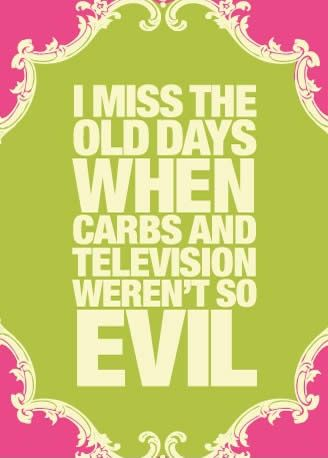 Love this good quote about Way Back When: I miss the old days when carbs and television weren't so evil.