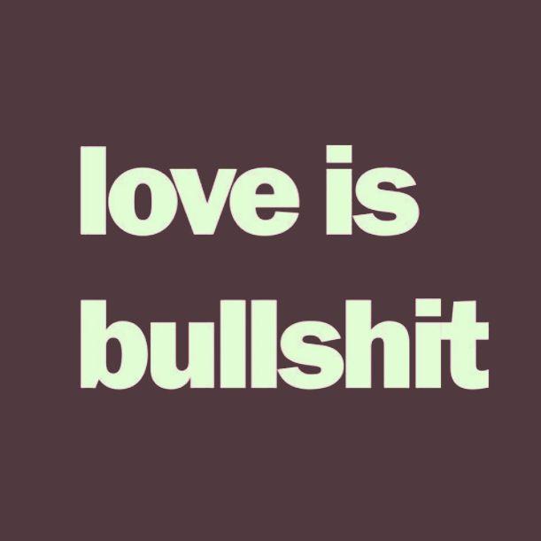 love is bullshit! 1 more fuckin love song & i'll be sick ..