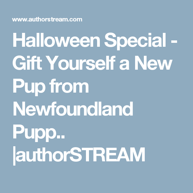 Halloween Special - Gift Yourself a New Pup from Newfoundland Pupp.. |authorSTREAM