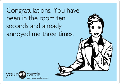 Congratulations You Have Been In The Room Ten Seconds And Already Annoyed Me Three Times Ecards Funny Funny Quotes Humor