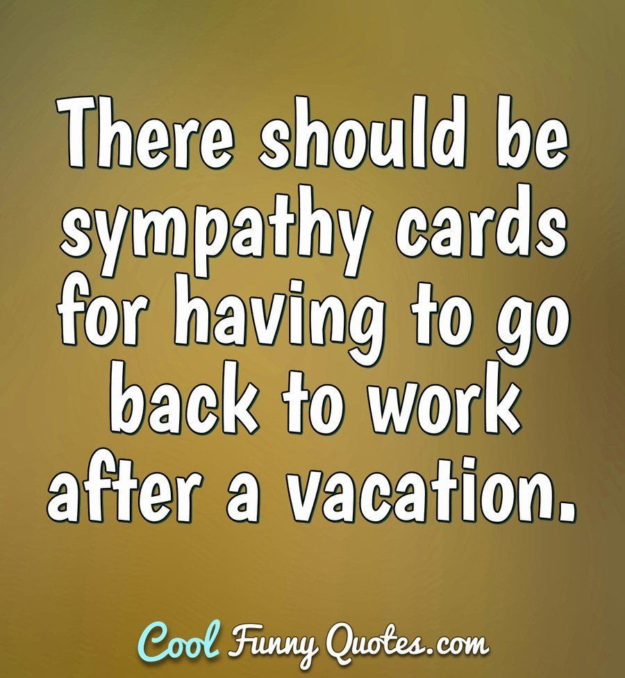There Should Be Sympathy Cards For Having To Go Back To Work After A Vacation Anonymous Work Quotes Funny Back To Work Quotes Good Work Quotes