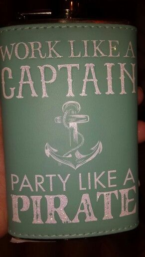 Work like a captin party like a pirate ...my favorite new mantra