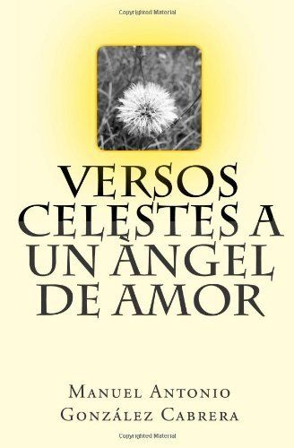 Versos Celestes a Un Àngel de Amor (Spanish Edition) by Manuel Antonio González Cabrera, http://www.amazon.com/dp/1475228902/ref=cm_sw_r_pi_dp_LrEnqb0NKWVFV