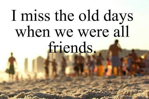 I Miss The Old Days When We Were All Friends Miss The Old Days My Friend Quotes Friends Quotes