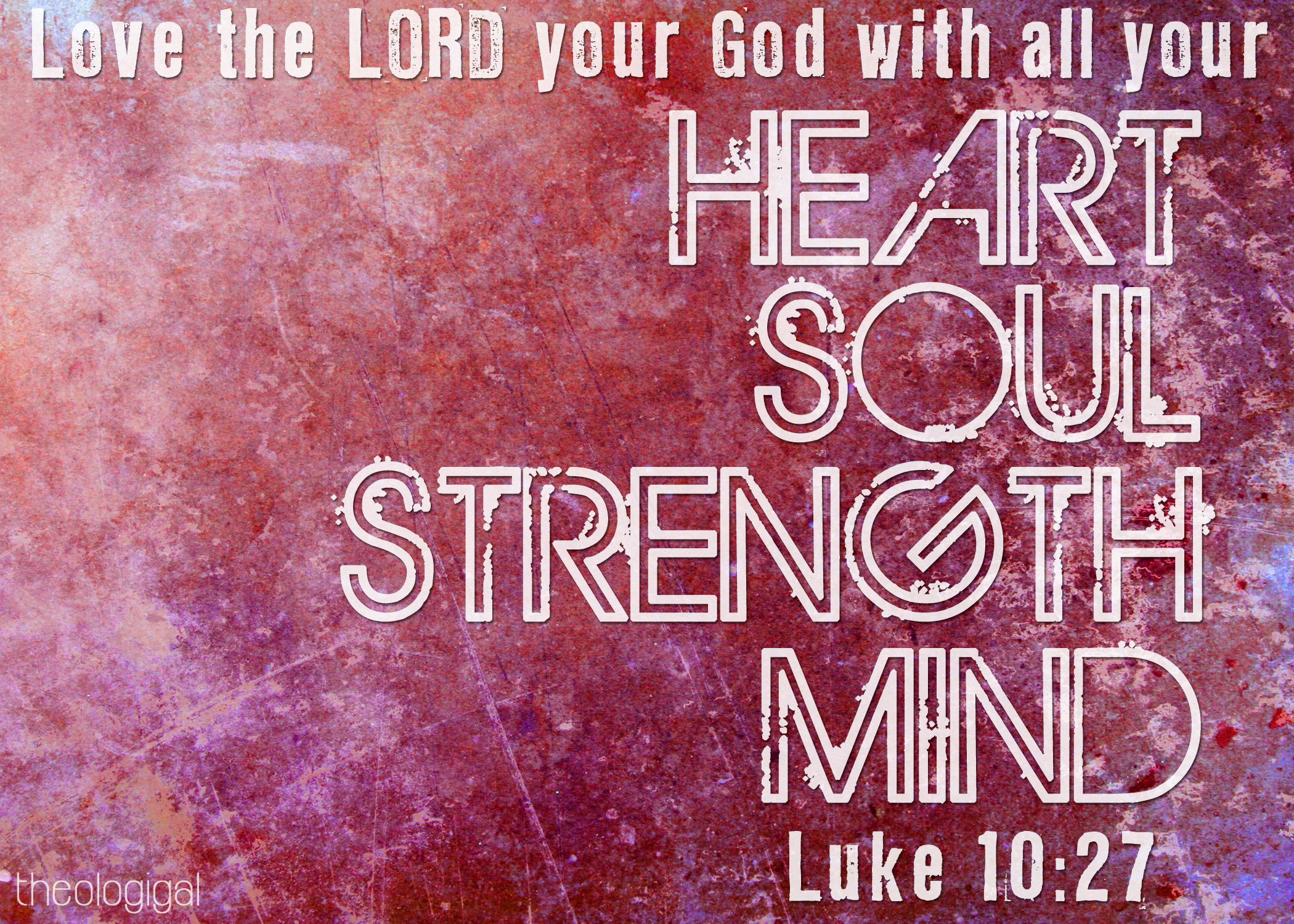 Love the Lord your god with all you Heart Soul Strength Mind Luke 10