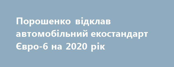 Порошенко відклав автомобільний екостандарт Євро-6 на 2020 рік https://www.depo.ua/ukr/politics/poroshenko-vizuvav-perenesennya-ekostandartu-yevro-6-na-2020-rik-20170712604457  Президент України Петро Порошенко підписав законопроект №5624 про відтермінування екологічного стандарту Євро-6 до 2020 року