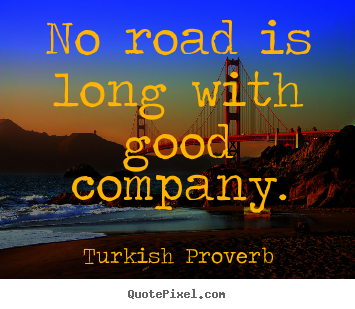 Turkish Proverb Picture Quote   No Road Is Long With Good Company.   Friendship  Quote