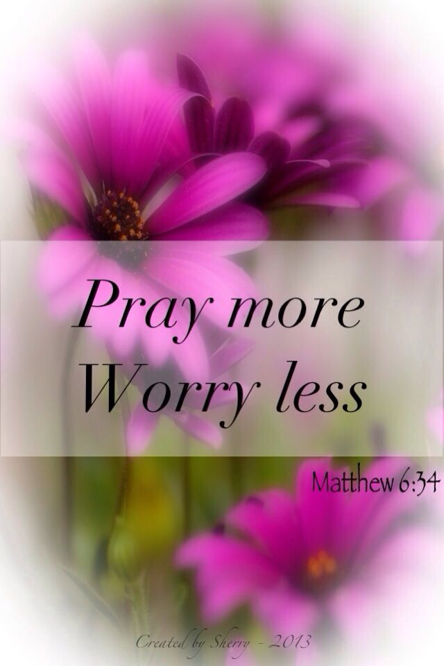 Pray more. Worry less.  Take therefore no thought for the morrow: for the morrow shall take thought for the things of itself. Sufficient unto the day is the evil thereof. (Matthew 6:34 KJV)