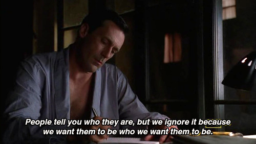 People tell you who they are, but we ignore it because we want them to be who we want them to be.