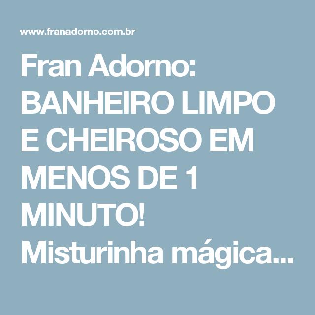 Fran Adorno: BANHEIRO LIMPO E CHEIROSO EM MENOS DE 1 MINUTO! Misturinha mágica que custa menos de R$3,00