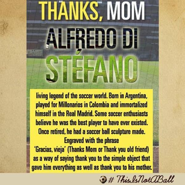 Alfredo Di Stefano... Once retired, he had a soccer ball sculpture made. Engraved with the phrase 'Gracias, vieja' (Thanks Mom or Thank you old friend) as a way of saying thank you to the simple object that gave him everything as well as thank you to his mother.
