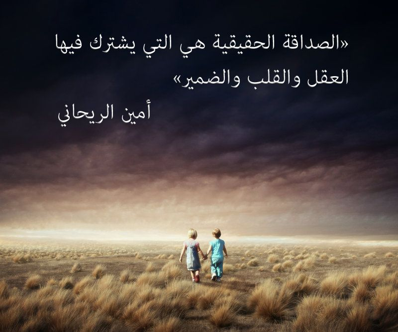 الصداقة الحقيقية هي التي يشترك فيها العقل والقلب والضمير أمين الريحاني What Is Love Quotations Arabic Quotes