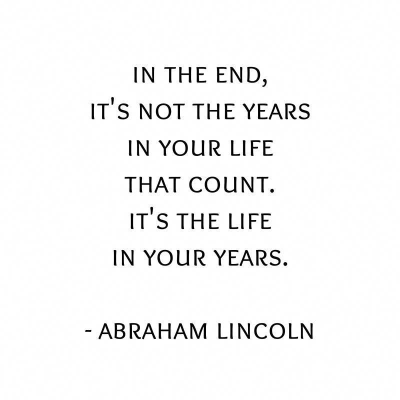 In the end, it's not the years in your life that count. It's the life in your years. Abraham Li