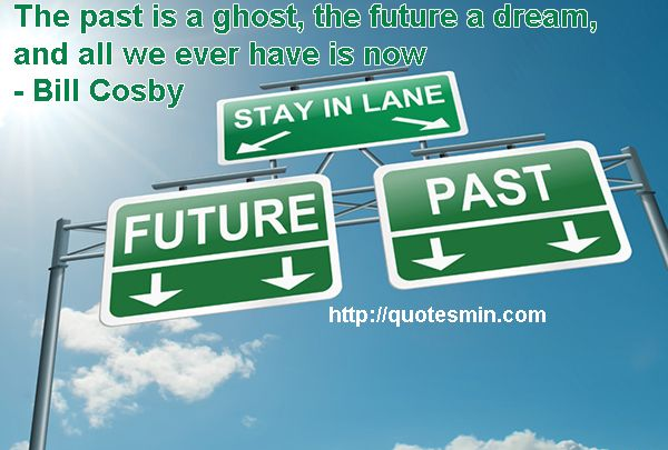 The past is a ghost, the future a dream, and all we ever have is now - Bill Cosby. For more FUTURE Quotes http://quotesmin.com/topic/Future.php
