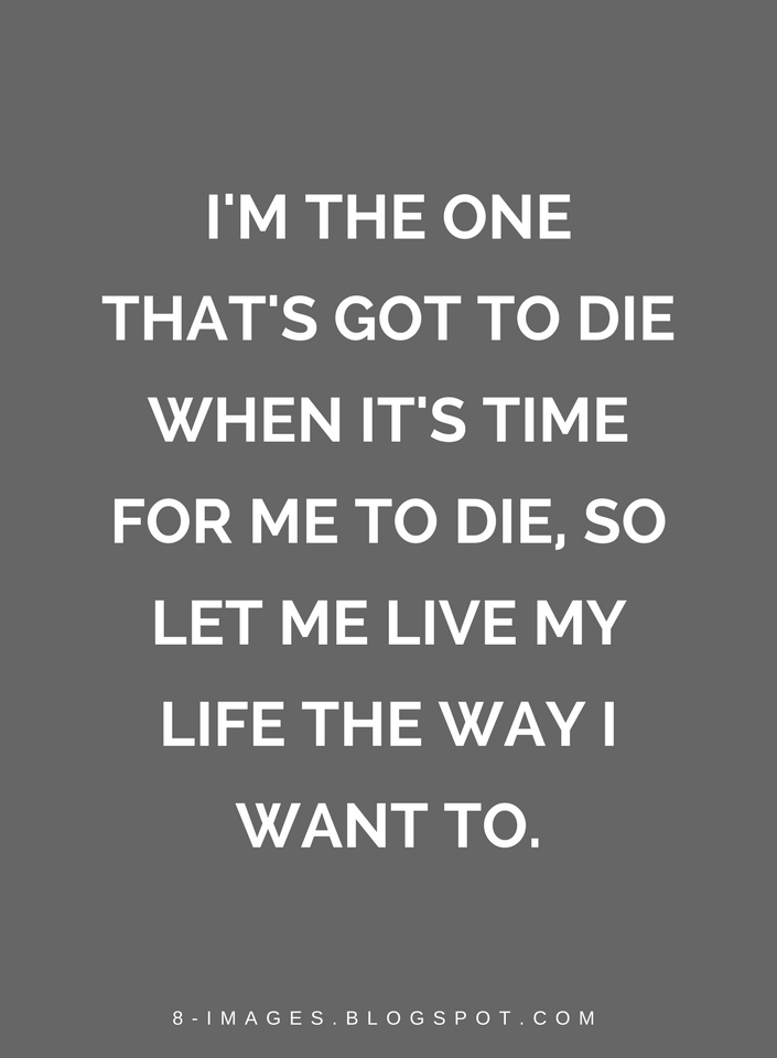 Quotes I M The One That S Got To Die When It S Time For Me To Die So Let Me Live My Life The Way I Want To Want To Die Quotes Quotes