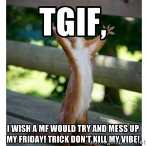 Tgif I Wish A Mf Would Try And Mess Up My Friday Trick Don T
