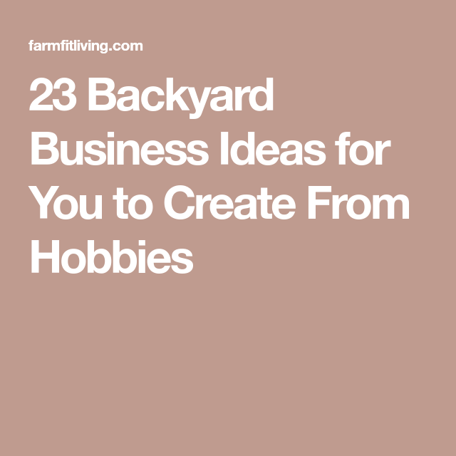 23 Backyard Business Ideas To Create From Your Favorite
