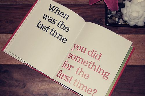 When was the last time you did something for the first time?