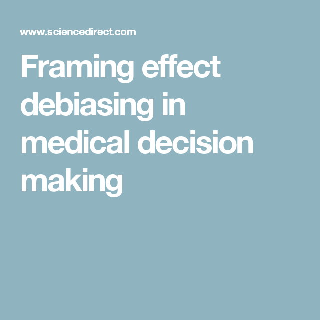 The framing effect has the abiltiy to bias medical decision making ...
