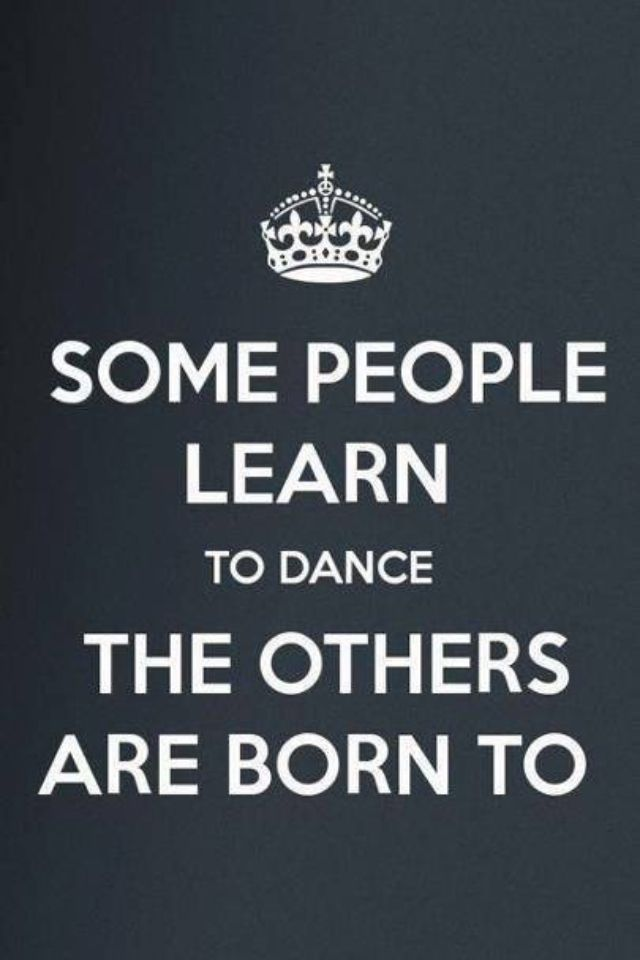 Quote   Some People Learn To Dance The Others Are Born To.