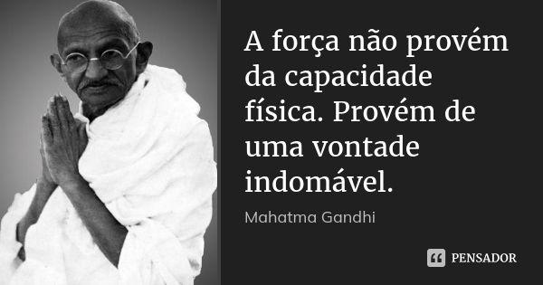 A força não provém da capacidade física. Provém de uma vontade indomável. — Mahatma Gandhi