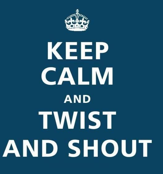 Keep calm....... and Twist and Shout!