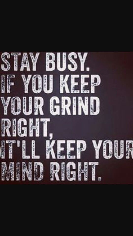 Keep your grind right and itll keep your mind right