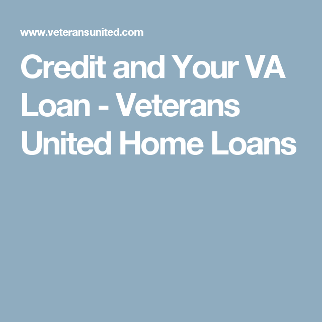 Credit And Your Va Loan Veterans United Home Loans
