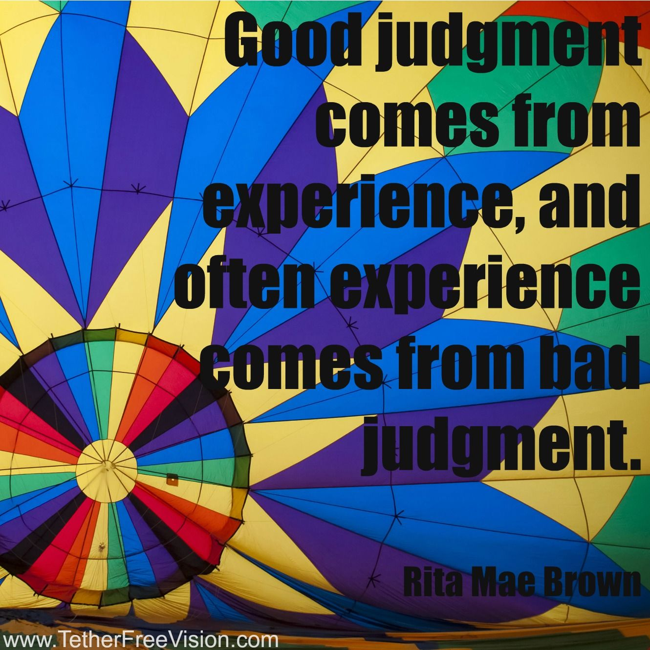 Good judgment comes from experience, and often experience comes from bad judgment. ~Rita Mae Brown