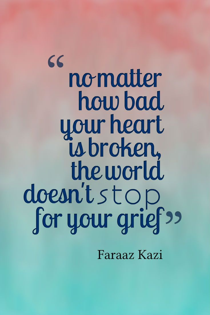 """""""No matter how hard your heart is broken, the world doesn't stop for your grief.""""  — Faraaz Kazi"""