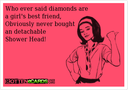 Who Ever Said Diamonds Are A Girl S Best Friend Obviously Never Bought An Detachable Shower Head Love Husband Quotes Marriage Humor Husband Quotes