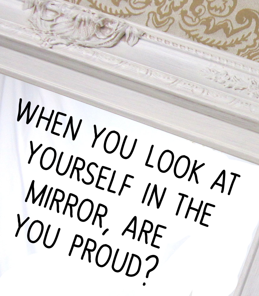 When You Look At Yourself In The Mirror Are You Proud Quotes