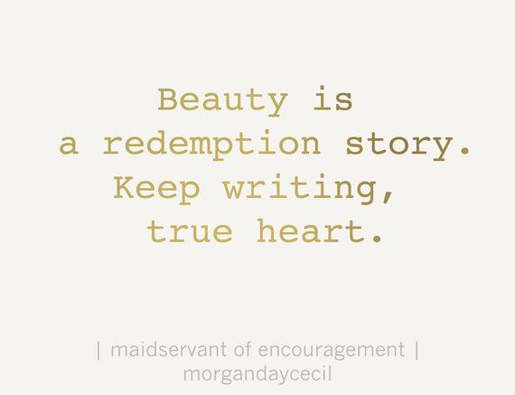 What I want to say to all my friends...||||| Beauty is a redemption story. Keep writing, true heart. By MaidservantOf, $5.00 #writergift