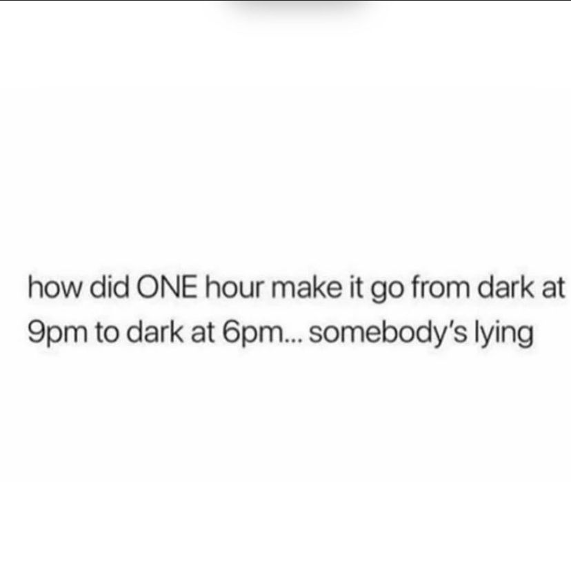 Daylight Savings Time Is A Lie How Did One Hour Make It Go From Dark At 9 P M To Dark At 6 Pm Somebody S Lying Funny Quotes Memes Quotes True Quotes