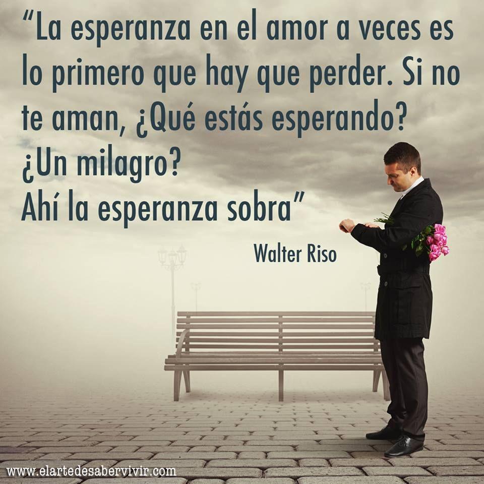 La esperanza en el amor a veces es lo primero que hay que perder Si no te aman ¿Qué estás esperando Ah la esperanza sobra Walter Riso