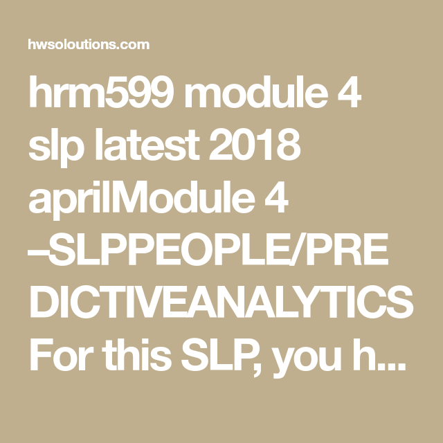 Hrm599 Module 4 Slp Latest 2018 Aprilmodule Slppeople Predictiveanalyticsfor Thi You Have The Opportunity To Late Homework Word Usage Busines Writing Csu Personal Statement Prompt 2017