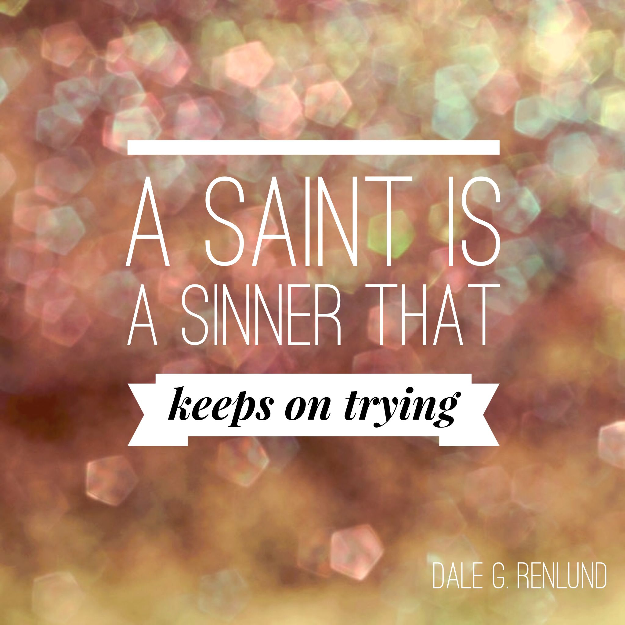 A Saint Is A Sinner That Keeps On Trying Lds Quotes Words Of Wisdom Sinner