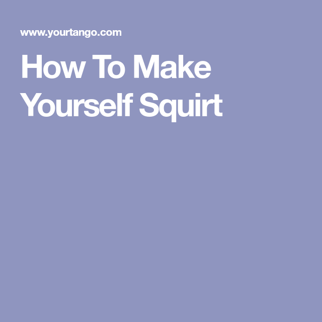 How To Make Yourself Squirt Fast