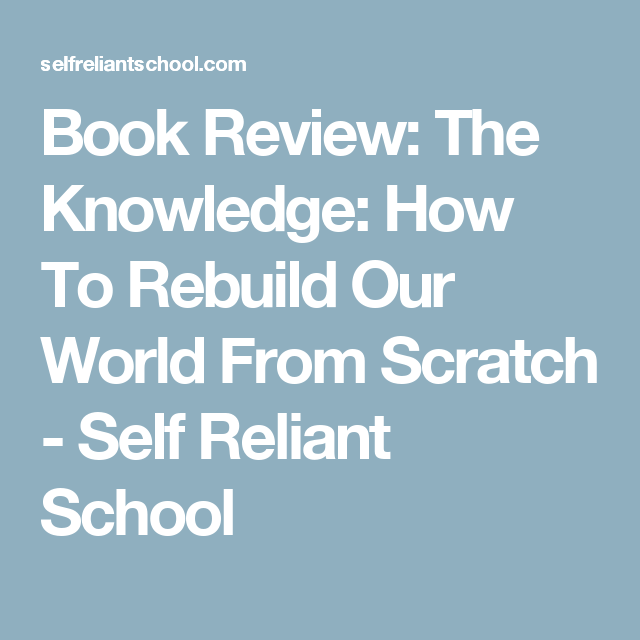 Book Review: The Knowledge: How To Rebuild Our World From Scratch - Self Reliant School