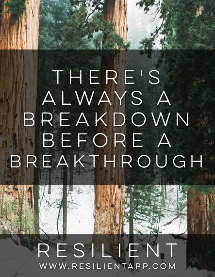 I've seen this lesson happen time and time again: there's always a breakdown before a breakthrough.