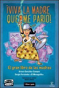 """Viva la madre que me parió. El gran libro de las madres. Sergio Fernández """"El Monaguillo"""" y Arturo González-Campos / ¿Por qué una madre piensa que no hay herida, por grave que sea, que no se cure con su propia saliva?¿Por qué un ser que te quiere tanto puede llegar a decir una frase tan cruel como: """"Llora, llora, que menos mearás?¿Cómo una madre sabe ver el futuro y si te dice: """"bájate de ahí, que te vas a caer"""", seguro que te caes?..."""