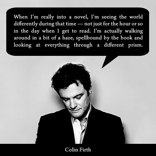 """""""When I'm really into a novel, I'm seeing the world differently during that time – not just for the hour  or so in the day when I get to read. I'm actually walking around in a bit of a haze, spellbound by the book and looking at everything through a different prism."""" - Colin Firth"""