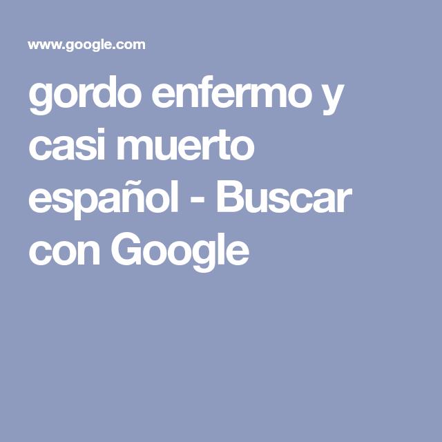 Gordo Enfermo Y Casi Muerto Español Buscar Con Google