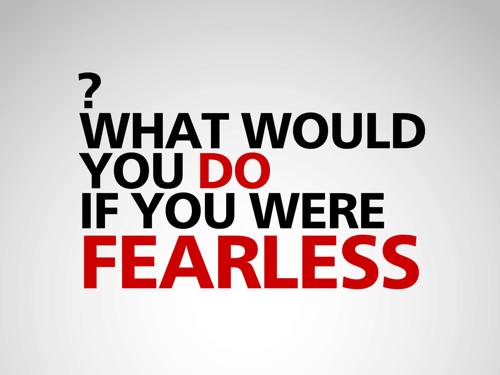What Would You Do If You Were Fearless?