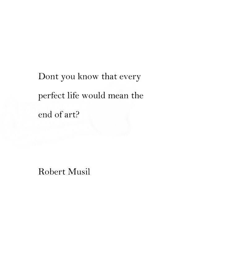 Robert Musil   A Perfect Life Would Mean The End Of Art.