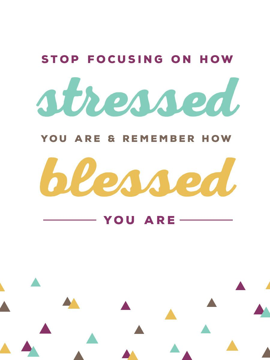 """Stop focusing on how stressed you are and remember how blessed you are."""