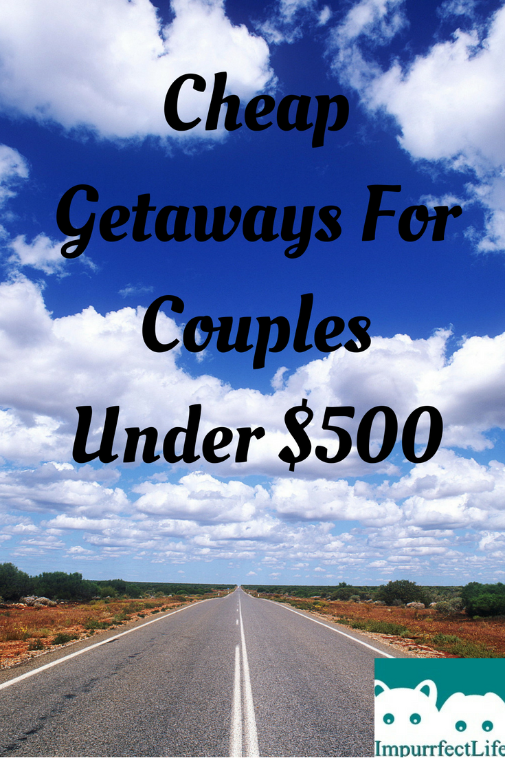 Cheap Getaways For Couples Under 500 Impurrfectlife Cheap Getaways Weekend Getaways For Couples Couple Getaway