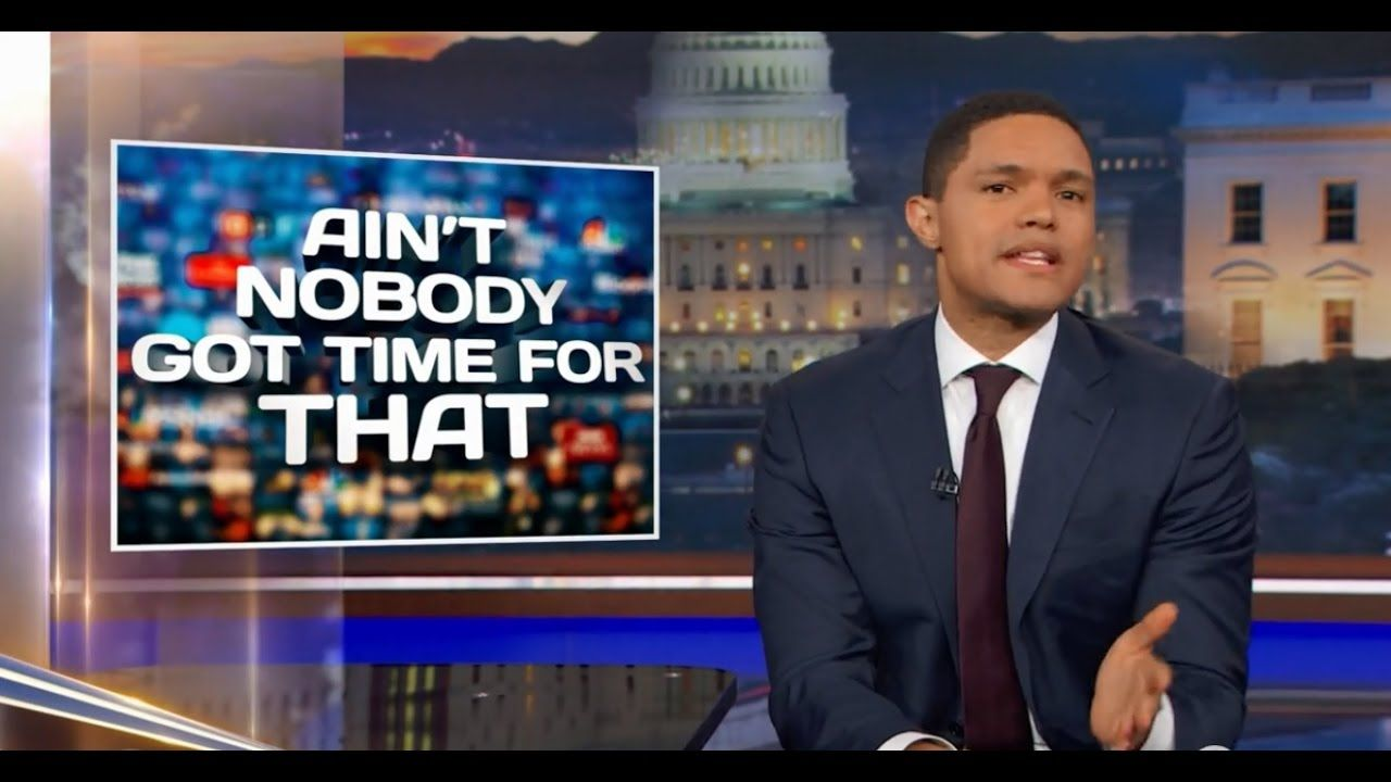 The Daily Show With Trevor Noah Ain T Nobody Got Time For That