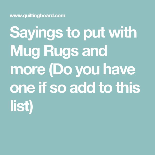 Sayings To Put With Mug Rugs And More (Do You Have One If So Add