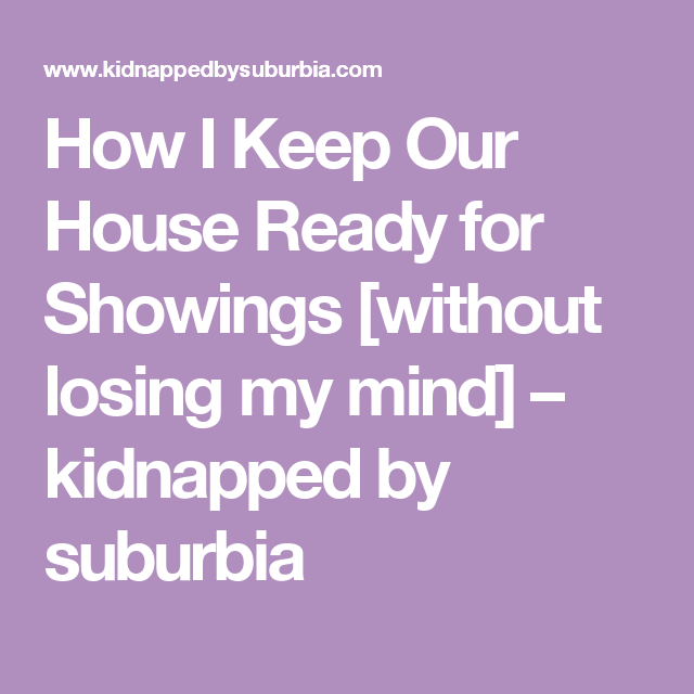 How I Keep Our House Ready For Showings  Without Losing My Mind   U2013 Kidnapped By Suburbia
